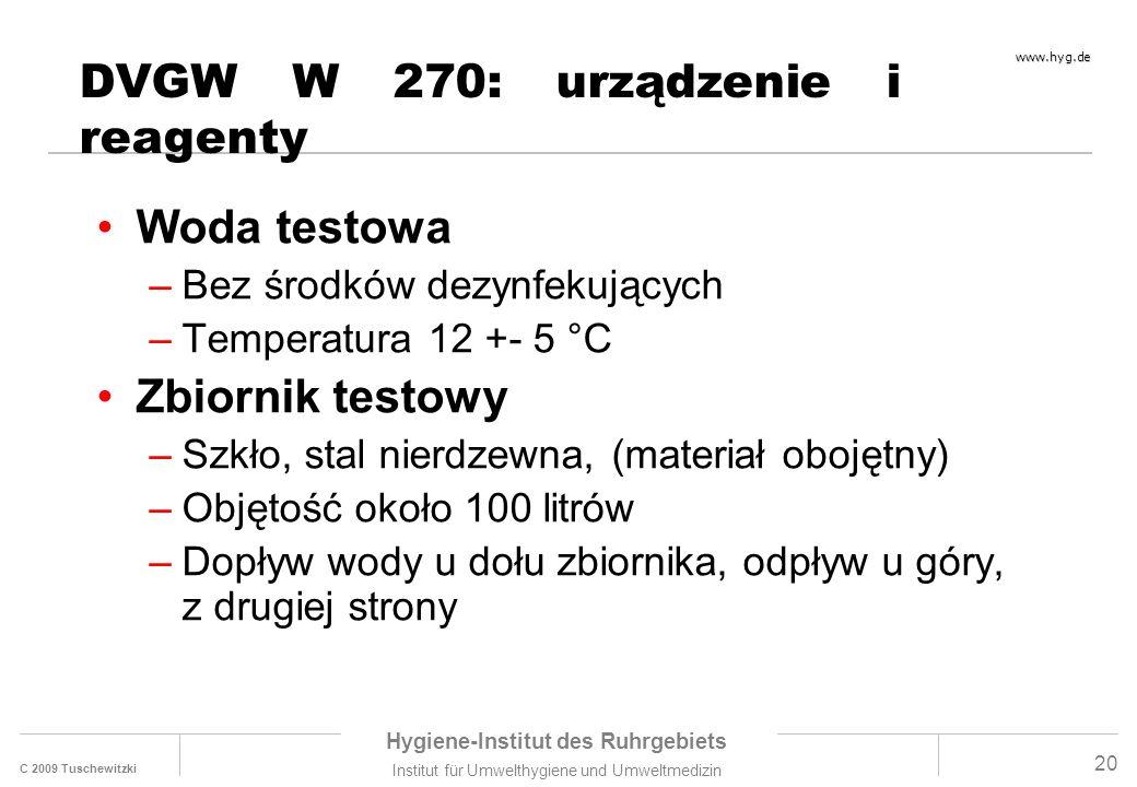 C 2009 Tuschewitzki Hygiene-Institut des Ruhrgebiets Institut für Umwelthygiene und Umweltmedizin www.hyg.de 20 DVGW W 270: urządzenie i reagenty Woda testowa –Bez środków dezynfekujących –Temperatura 12 +- 5 °C Zbiornik testowy –Szkło, stal nierdzewna, (materiał obojętny) –Objętość około 100 litrów –Dopływ wody u dołu zbiornika, odpływ u góry, z drugiej strony