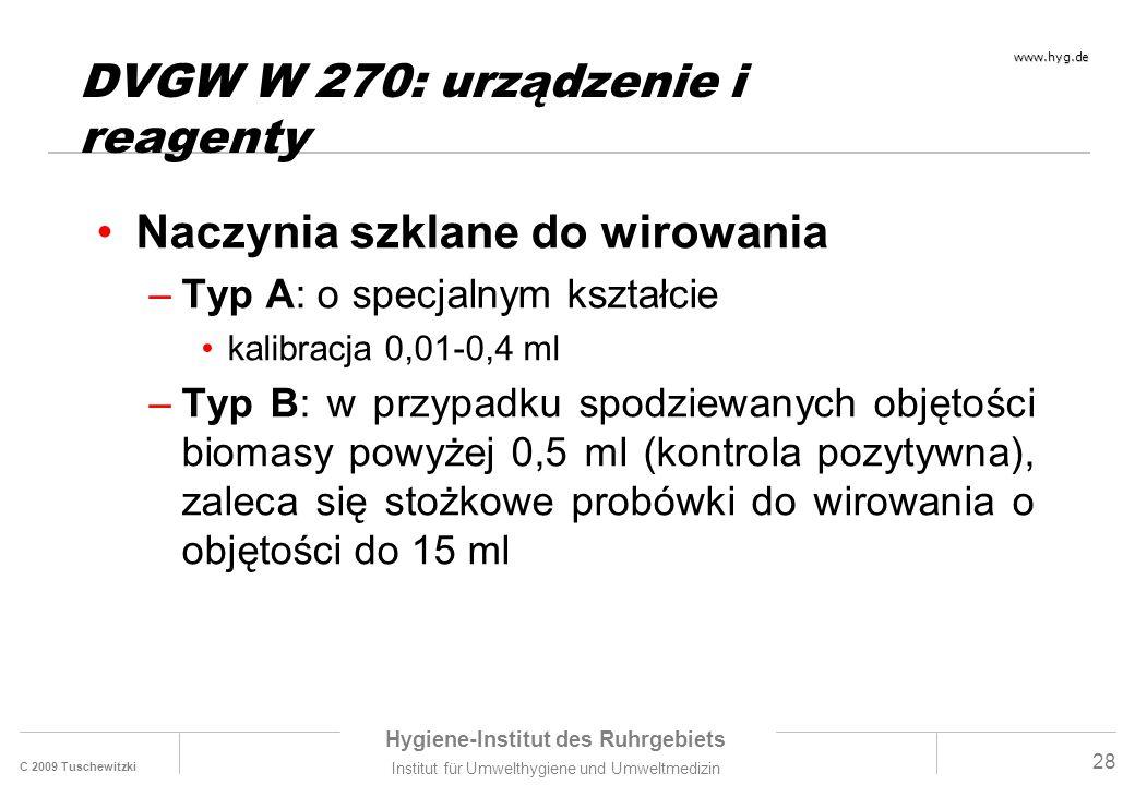 C 2009 Tuschewitzki Hygiene-Institut des Ruhrgebiets Institut für Umwelthygiene und Umweltmedizin www.hyg.de 28 DVGW W 270: urządzenie i reagenty Naczynia szklane do wirowania –Typ A: o specjalnym kształcie kalibracja 0,01-0,4 ml –Typ B: w przypadku spodziewanych objętości biomasy powyżej 0,5 ml (kontrola pozytywna), zaleca się stożkowe probówki do wirowania o objętości do 15 ml
