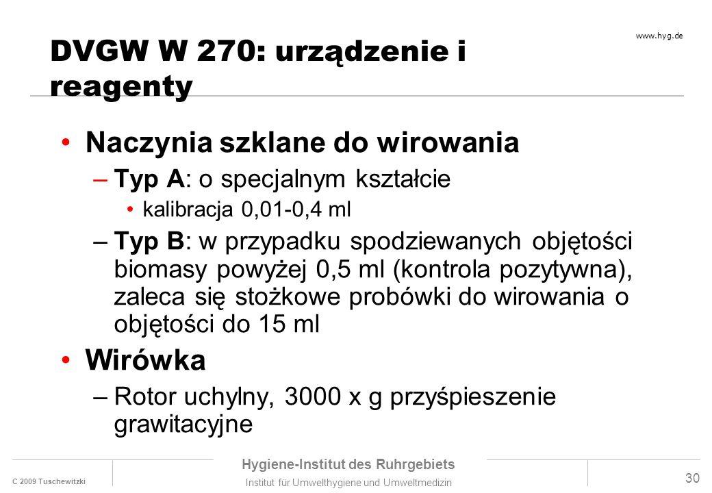 C 2009 Tuschewitzki Hygiene-Institut des Ruhrgebiets Institut für Umwelthygiene und Umweltmedizin www.hyg.de 30 DVGW W 270: urządzenie i reagenty Naczynia szklane do wirowania –Typ A: o specjalnym kształcie kalibracja 0,01-0,4 ml –Typ B: w przypadku spodziewanych objętości biomasy powyżej 0,5 ml (kontrola pozytywna), zaleca się stożkowe probówki do wirowania o objętości do 15 ml Wirówka –Rotor uchylny, 3000 x g przyśpieszenie grawitacyjne