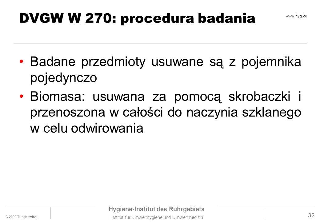 C 2009 Tuschewitzki Hygiene-Institut des Ruhrgebiets Institut für Umwelthygiene und Umweltmedizin www.hyg.de 32 DVGW W 270: procedura badania Badane przedmioty usuwane są z pojemnika pojedynczo Biomasa: usuwana za pomocą skrobaczki i przenoszona w całości do naczynia szklanego w celu odwirowania