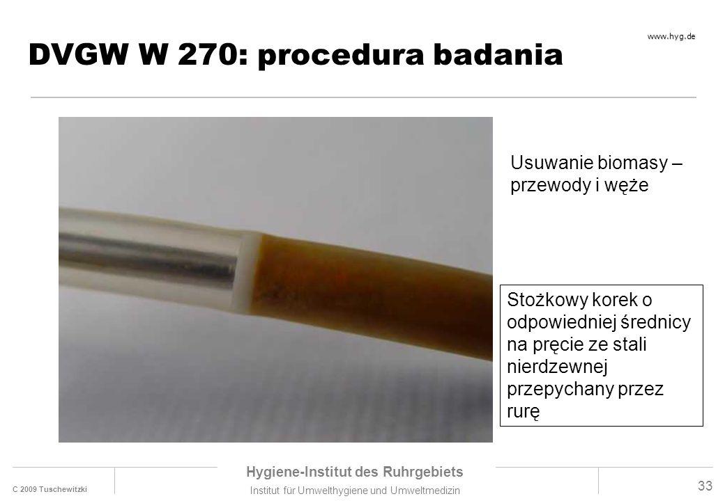 C 2009 Tuschewitzki Hygiene-Institut des Ruhrgebiets Institut für Umwelthygiene und Umweltmedizin www.hyg.de 33 DVGW W 270: procedura badania Stożkowy korek o odpowiedniej średnicy na pręcie ze stali nierdzewnej przepychany przez rurę Usuwanie biomasy – przewody i węże