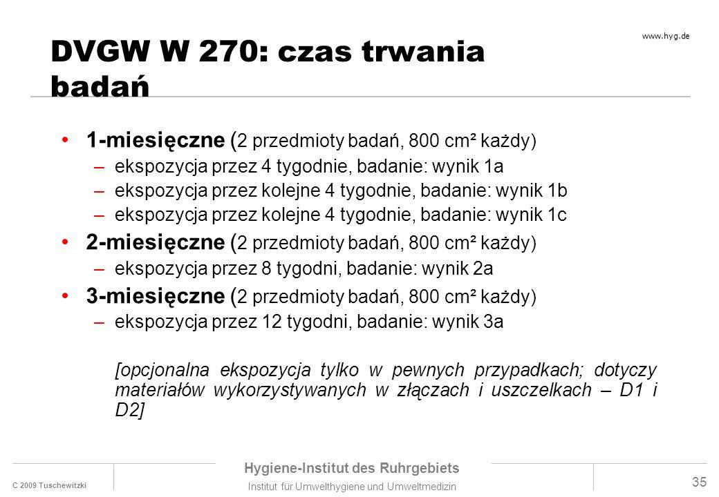 C 2009 Tuschewitzki Hygiene-Institut des Ruhrgebiets Institut für Umwelthygiene und Umweltmedizin www.hyg.de 35 DVGW W 270: czas trwania badań 1-miesięczne ( 2 przedmioty badań, 800 cm² każdy) –ekspozycja przez 4 tygodnie, badanie: wynik 1a –ekspozycja przez kolejne 4 tygodnie, badanie: wynik 1b –ekspozycja przez kolejne 4 tygodnie, badanie: wynik 1c 2-miesięczne ( 2 przedmioty badań, 800 cm² każdy) –ekspozycja przez 8 tygodni, badanie: wynik 2a 3-miesięczne ( 2 przedmioty badań, 800 cm² każdy) –ekspozycja przez 12 tygodni, badanie: wynik 3a [opcjonalna ekspozycja tylko w pewnych przypadkach; dotyczy materiałów wykorzystywanych w złączach i uszczelkach – D1 i D2]
