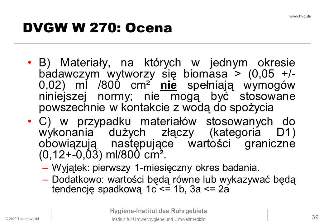 C 2009 Tuschewitzki Hygiene-Institut des Ruhrgebiets Institut für Umwelthygiene und Umweltmedizin www.hyg.de 39 DVGW W 270: Ocena B) Materiały, na których w jednym okresie badawczym wytworzy się biomasa > (0,05 +/- 0,02) ml /800 cm² nie spełniają wymogów niniejszej normy; nie mogą być stosowane powszechnie w kontakcie z wodą do spożycia C) w przypadku materiałów stosowanych do wykonania dużych złączy (kategoria D1) obowiązują następujące wartości graniczne (0,12+-0,03) ml/800 cm².