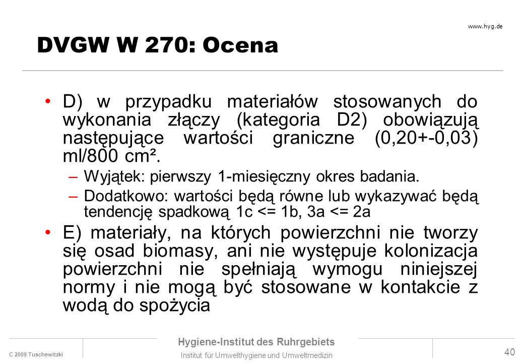 C 2009 Tuschewitzki Hygiene-Institut des Ruhrgebiets Institut für Umwelthygiene und Umweltmedizin www.hyg.de 40 DVGW W 270: Ocena D) w przypadku materiałów stosowanych do wykonania złączy (kategoria D2) obowiązują następujące wartości graniczne (0,20+-0,03) ml/800 cm².