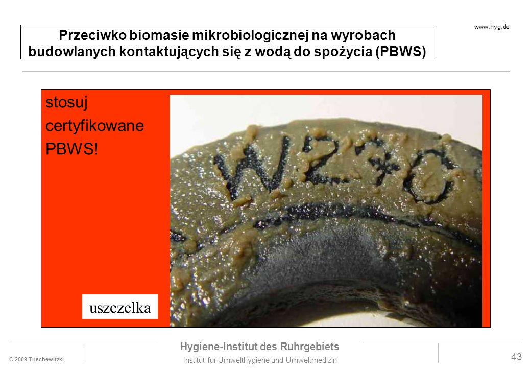 C 2009 Tuschewitzki Hygiene-Institut des Ruhrgebiets Institut für Umwelthygiene und Umweltmedizin www.hyg.de 43 Przeciwko biomasie mikrobiologicznej na wyrobach budowlanych kontaktujących się z wodą do spożycia (PBWS) stosuj certyfikowane PBWS.