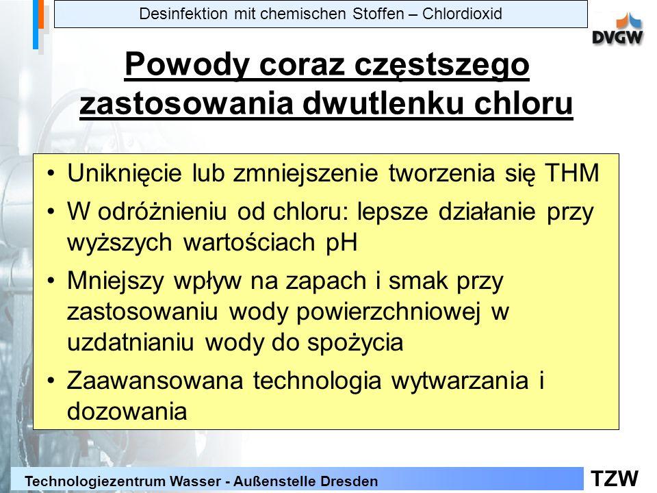 TZW Technologiezentrum Wasser - Außenstelle Dresden Powody coraz częstszego zastosowania dwutlenku chloru Uniknięcie lub zmniejszenie tworzenia się THM W odróżnieniu od chloru: lepsze działanie przy wyższych wartościach pH Mniejszy wpływ na zapach i smak przy zastosowaniu wody powierzchniowej w uzdatnianiu wody do spożycia Zaawansowana technologia wytwarzania i dozowania Desinfektion mit chemischen Stoffen – Chlordioxid