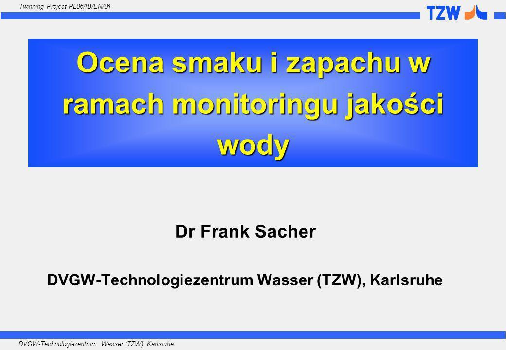 DVGW-Technologiezentrum Wasser (TZW), Karlsruhe Twinning Project PL06/IB/EN/01 Ocena smaku i zapachu w ramach monitoringu jakości wody Dr Frank Sacher