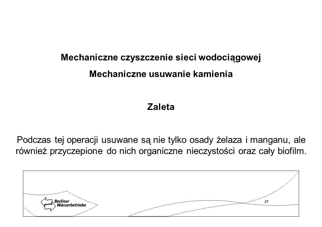Mechaniczne czyszczenie sieci wodociągowej Mechaniczne usuwanie kamienia Zaleta Podczas tej operacji usuwane są nie tylko osady żelaza i manganu, ale