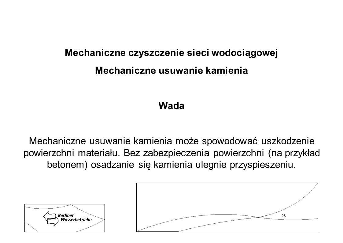 Mechaniczne czyszczenie sieci wodociągowej Mechaniczne usuwanie kamienia Wada Mechaniczne usuwanie kamienia może spowodować uszkodzenie powierzchni ma