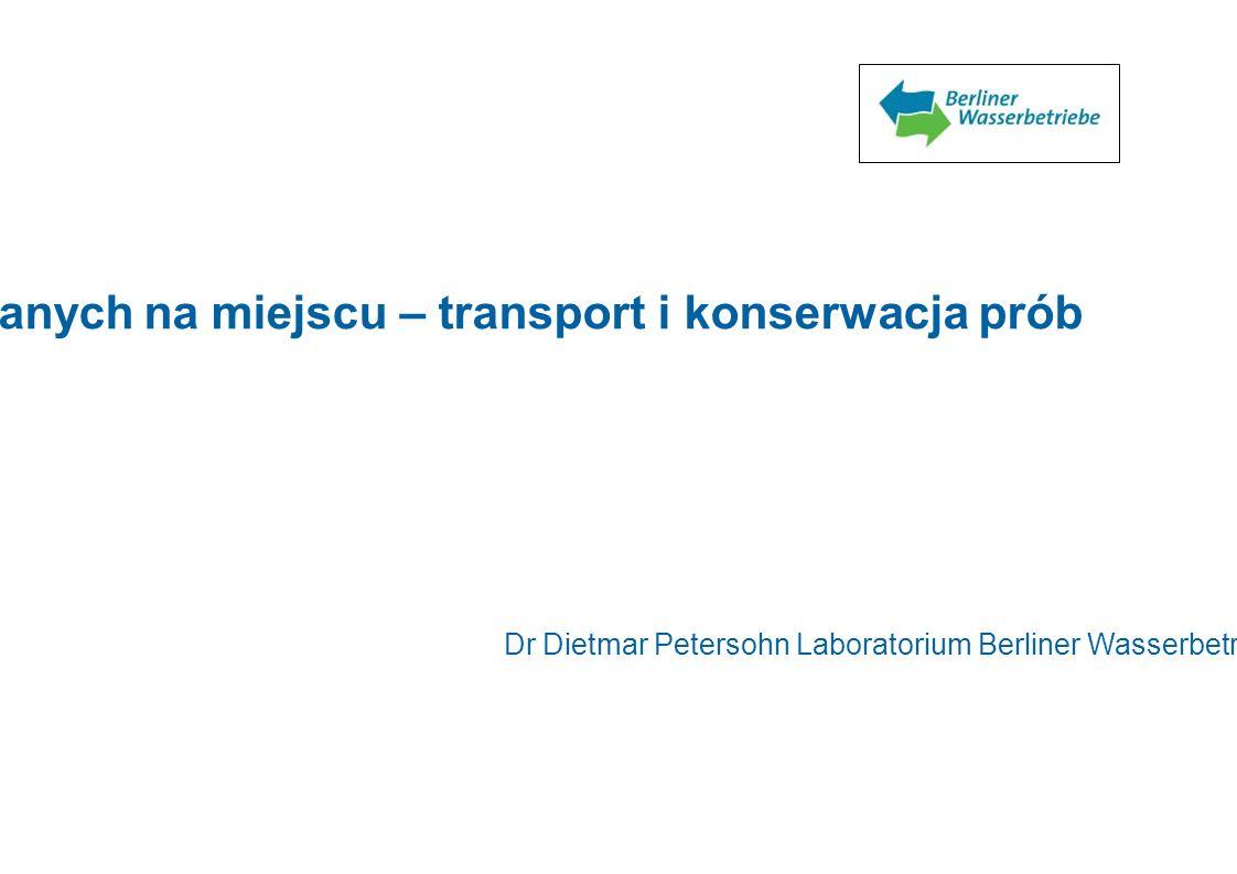 Zapewnianie jakości pomiarów wykonywanych na miejscu – transport i konserwacja prób Dr Dietmar Petersohn Laboratorium Berliner Wasserbetriebe 1