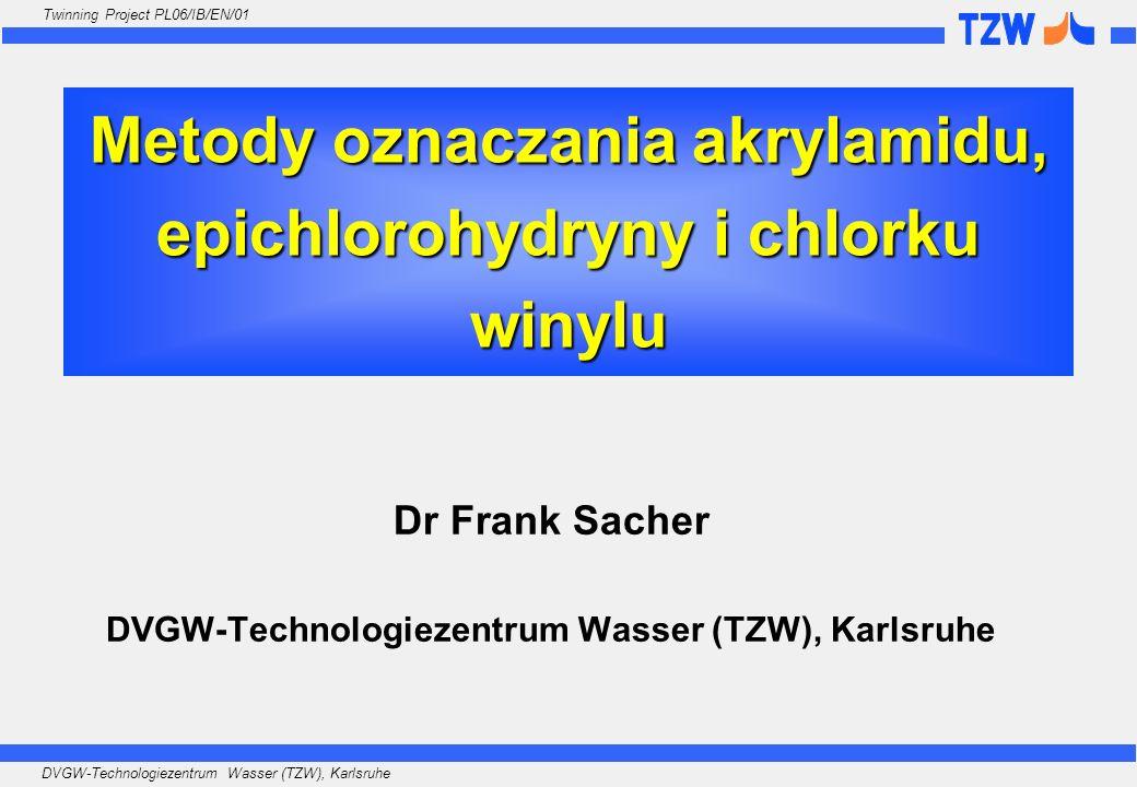 DVGW-Technologiezentrum Wasser (TZW), Karlsruhe Twinning Project PL06/IB/EN/01 Metody oznaczania akrylamidu, epichlorohydryny i chlorku winylu Dr Fran