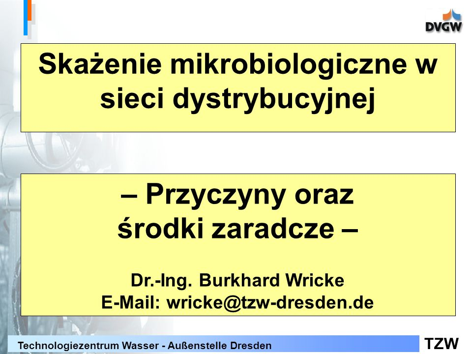 TZW Technologiezentrum Wasser - Außenstelle Dresden Treść Przyczyny skażenia mikrobiologicznego Wyniki badań dotyczących wzrostu drobnoustrojów Wyniki badań dotyczących wzrostu bakterii grupy Coli Środki zaradcze