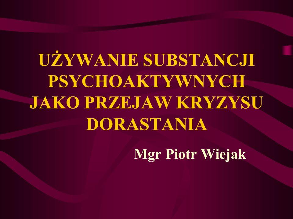 UŻYWANIE SUBSTANCJI PSYCHOAKTYWNYCH JAKO PRZEJAW KRYZYSU DORASTANIA Mgr Piotr Wiejak