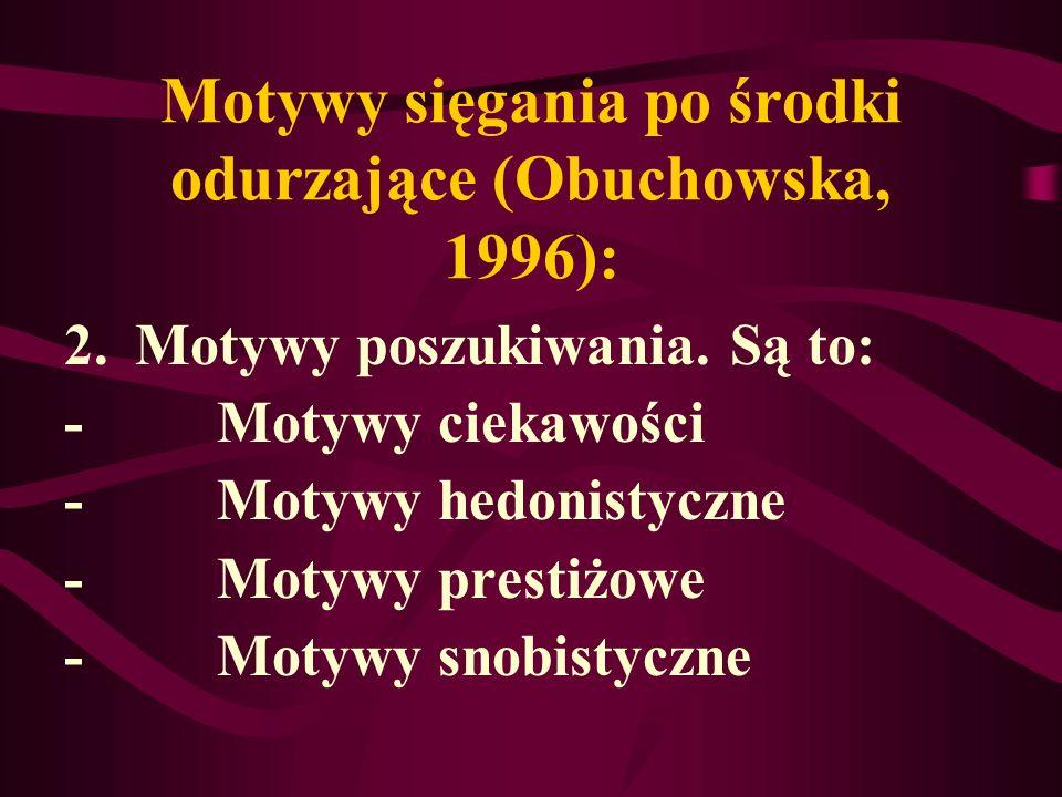 Motywy sięgania po środki odurzające (Obuchowska, 1996): 2.Motywy poszukiwania. Są to: - Motywy ciekawości - Motywy hedonistyczne - Motywy prestiżowe
