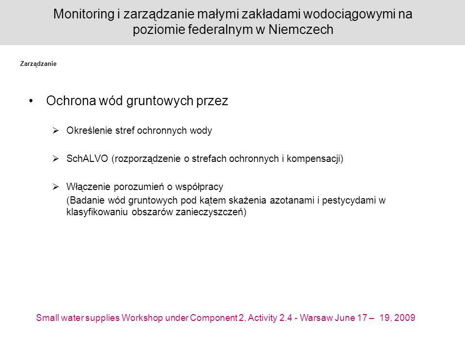 Small water supplies Workshop under Component 2, Activity 2.4 - Warsaw June 17 – 19, 2009 Monitoring i zarządzanie małymi zakładami wodociągowymi na poziomie federalnym w Niemczech Ochrona wód gruntowych przez Określenie stref ochronnych wody SchALVO (rozporządzenie o strefach ochronnych i kompensacji) Włączenie porozumień o współpracy (Badanie wód gruntowych pod kątem skażenia azotanami i pestycydami w klasyfikowaniu obszarów zanieczyszczeń) Zarządzanie