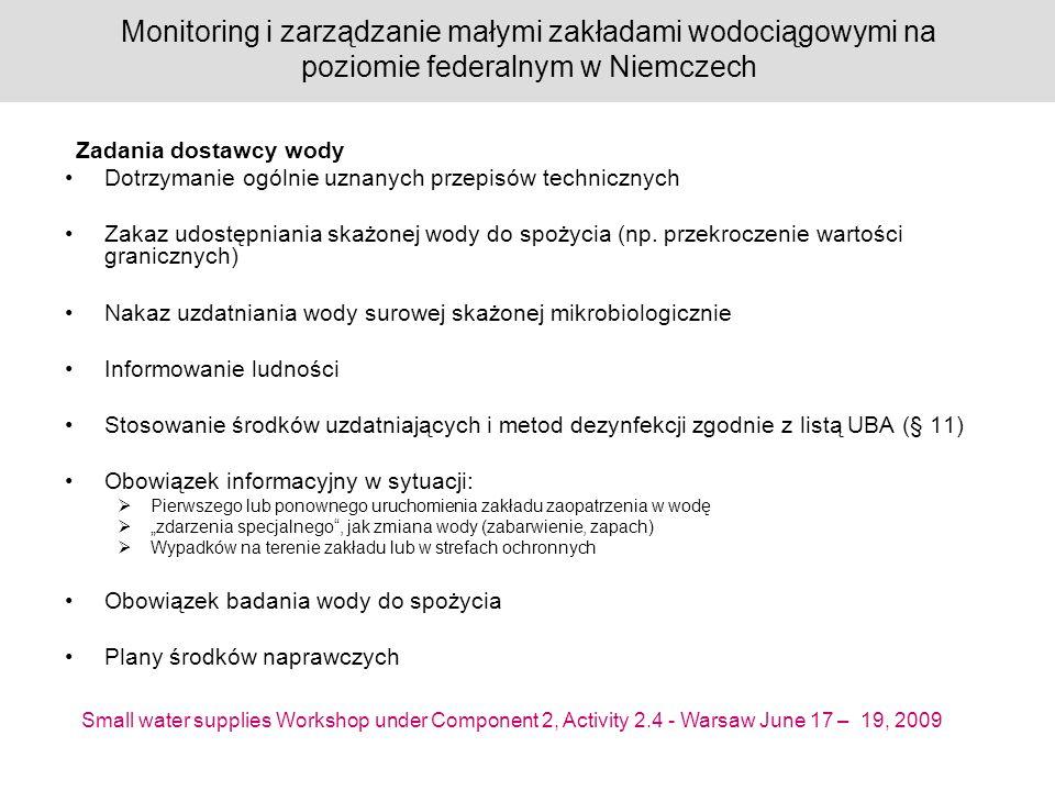 Small water supplies Workshop under Component 2, Activity 2.4 - Warsaw June 17 – 19, 2009 Monitoring i zarządzanie małymi zakładami wodociągowymi na poziomie federalnym w Niemczech Dotrzymanie ogólnie uznanych przepisów technicznych Zakaz udostępniania skażonej wody do spożycia (np.