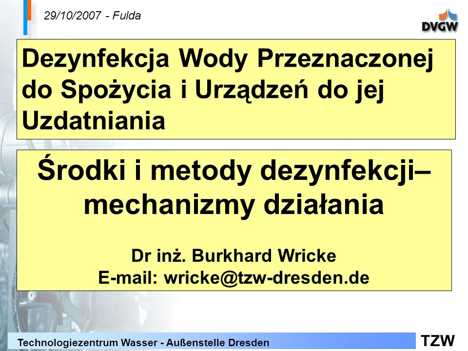 TZW Technologiezentrum Wasser - Außenstelle Dresden Reakcje chemiczne z substancjami zawartymi w wodzie ChlorDwutlenek chloru AmoniakChloraminaBrak reakcji FenoleChlorfenolUtlenianie Substancje humusowe Chlorowanie, THM, AOX Utlenianie Żelazo-II, Mangan-II Utlenianie Dezynfekcja przy zastosowaniu substancji chemicznych – dwutlenek chloru