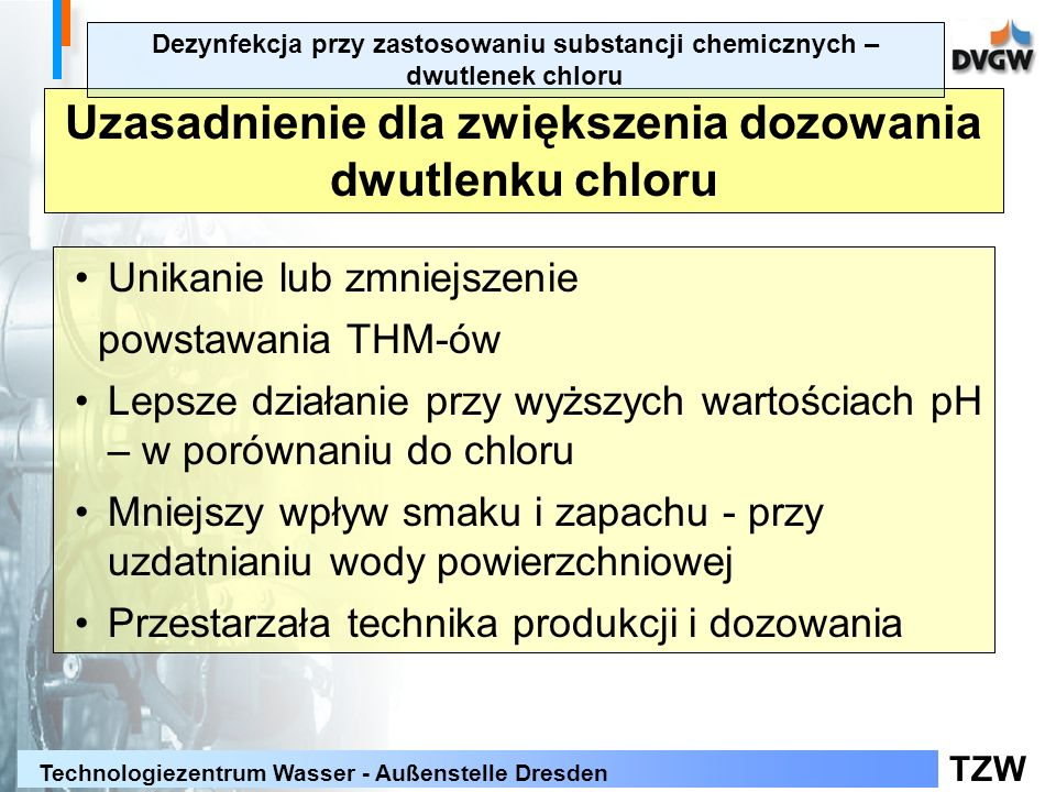 TZW Technologiezentrum Wasser - Außenstelle Dresden Uzasadnienie dla zwiększenia dozowania dwutlenku chloru Unikanie lub zmniejszenie powstawania THM-ów Lepsze działanie przy wyższych wartościach pH – w porównaniu do chloru Mniejszy wpływ smaku i zapachu - przy uzdatnianiu wody powierzchniowej Przestarzała technika produkcji i dozowania Dezynfekcja przy zastosowaniu substancji chemicznych – dwutlenek chloru