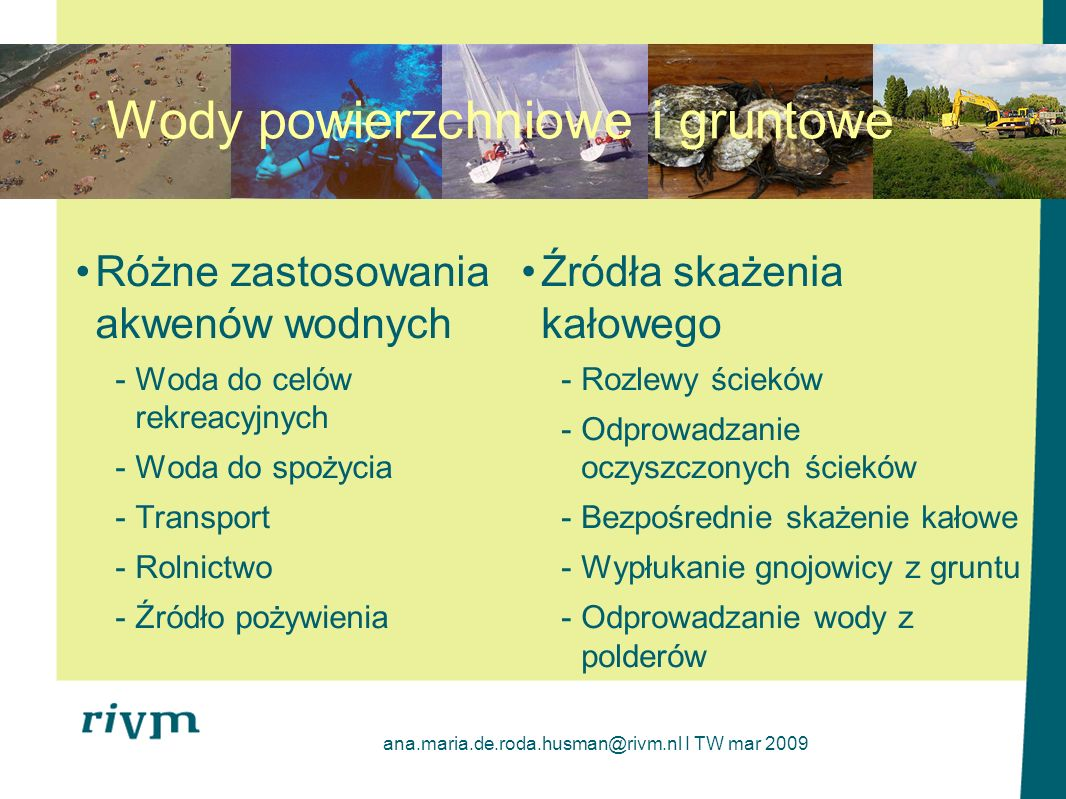 ana.maria.de.roda.husman@rivm.nl I TW mar 2009 Patogeny w ściekach i wodach powierzchniowych Bardzo wysokie poziomy występowania bakterii, wirusów i pierwotniaków pasożytniczych w ściekach Patogeny mogą być w skupiskach lub łączyć się z cząstkami kału lub innymi dużymi cząstkami Większość ludzkich patogenów nie będzie rosnąć w środowisku, ponieważ są zależne od żywiciela Epidemie mogą być postrzegane w kategoriach wahań krótkoterminowych Naturalna redukcja patogenów przez inaktywację przez kontakt powietrzno- wodny lub z odpadami stałymi, światło słoneczne, temperaturę Westrell et al.