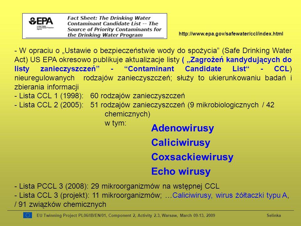 EU Twinning Project PL06/IB/EN/01, Component 2, Activity 2.3, Warsaw, March 09-13, 2009 Selinka http://www.epa.gov/safewater/ccl/index.html - W opraciu o Ustawie o bezpieczeństwie wody do spożycia (Safe Drinking Water Act) US EPA okresowo publikuje aktualizacje listy ( Zagrożeń kandydujących do listy zanieczyszczeń - Contaminant Candidate List - CCL) nieuregulowanych rodzajów zanieczyszczeń; służy to ukierunkowaniu badań i zbierania informacji - Lista CCL 1 (1998): 60 rodzajów zanieczyszczeń - Lista CCL 2 (2005): 51 rodzajów zanieczyszczeń (9 mikrobiologicznych / 42 chemicznych) w tym: - Lista PCCL 3 (2008): 29 mikroorganizmów na wstępnej CCL - Lista CCL 3 (projekt): 11 mikroorganizmów; …Caliciwirusy, wirus żółtaczki typu A, / 91 związków chemicznych Adenowirusy Caliciwirusy Coxsackiewirusy Echo wirusy