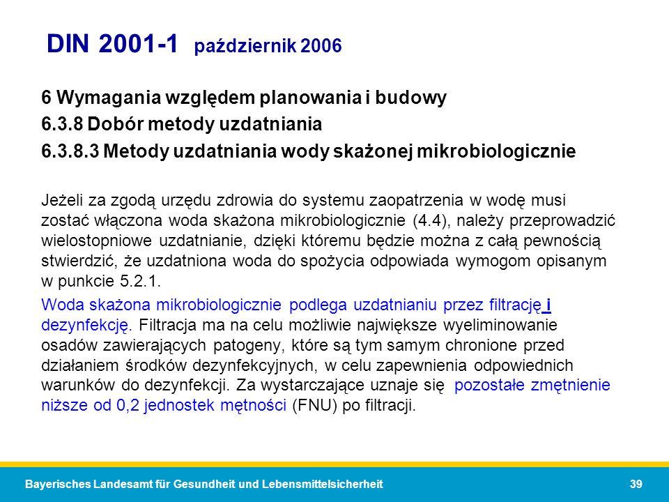 Bayerisches Landesamt für Gesundheit und Lebensmittelsicherheit 39 DIN 2001-1 październik 2006 6 Wymagania względem planowania i budowy 6.3.8 Dobór metody uzdatniania 6.3.8.3 Metody uzdatniania wody skażonej mikrobiologicznie Jeżeli za zgodą urzędu zdrowia do systemu zaopatrzenia w wodę musi zostać włączona woda skażona mikrobiologicznie (4.4), należy przeprowadzić wielostopniowe uzdatnianie, dzięki któremu będzie można z całą pewnością stwierdzić, że uzdatniona woda do spożycia odpowiada wymogom opisanym w punkcie 5.2.1.