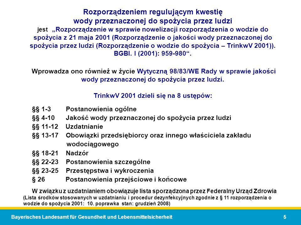 Bayerisches Landesamt für Gesundheit und Lebensmittelsicherheit 5 Rozporządzeniem regulującym kwestię wody przeznaczonej do spożycia przez ludzi jestRozporządzenie w sprawie nowelizacji rozporządzenia o wodzie do spożycia z 21 maja 2001 (Rozporządzenie o jakości wody przeznaczonej do spożycia przez ludzi (Rozporządzenie o wodzie do spożycia – TrinkwV 2001)).