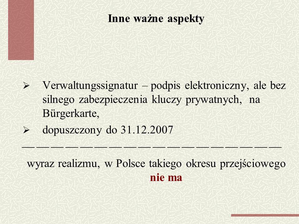 Inne ważne aspekty Verwaltungssignatur – podpis elektroniczny, ale bez silnego zabezpieczenia kluczy prywatnych, na Bürgerkarte, dopuszczony do 31.12.2007 wyraz realizmu, w Polsce takiego okresu przejściowego nie ma