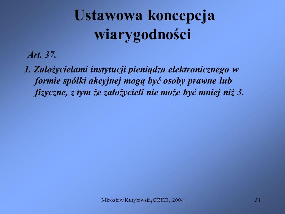 Mirosław Kutyłowski, CBKE, 200431 Ustawowa koncepcja wiarygodności Art. 37. 1. Założycielami instytucji pieniądza elektronicznego w formie spółki akcy