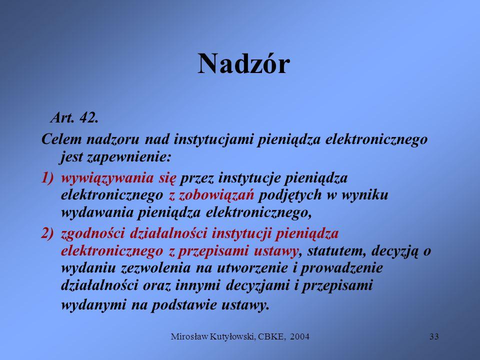 Mirosław Kutyłowski, CBKE, 200433 Nadzór Art. 42. Celem nadzoru nad instytucjami pieniądza elektronicznego jest zapewnienie: 1)wywiązywania się przez