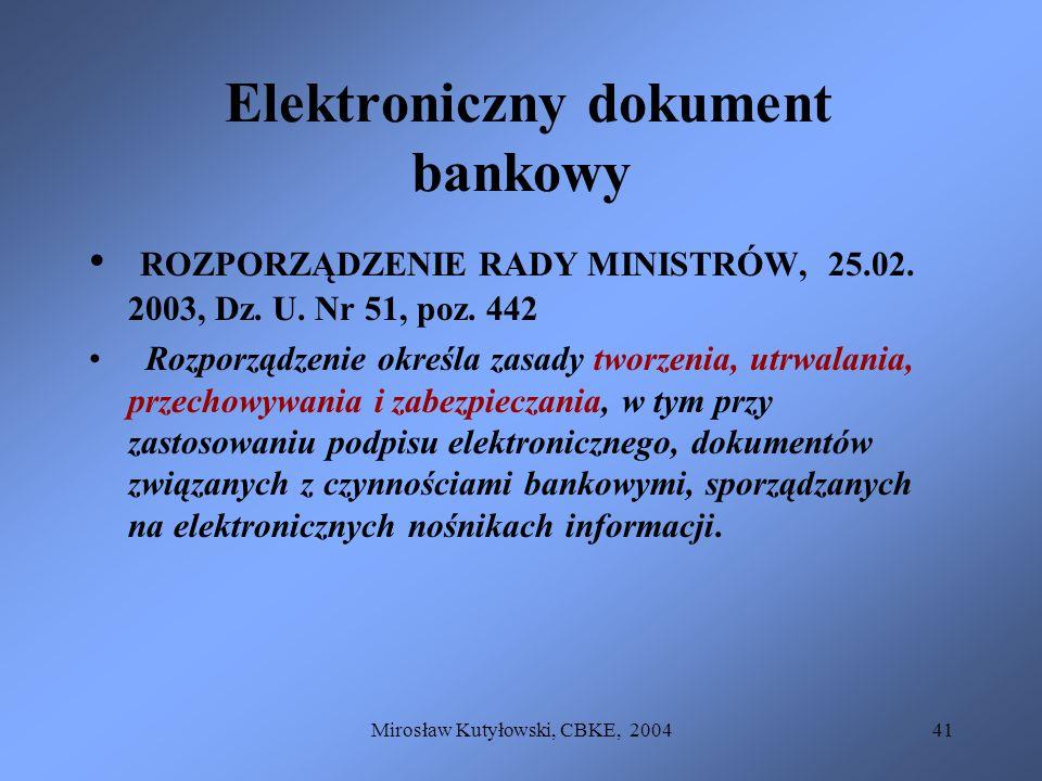 Mirosław Kutyłowski, CBKE, 200441 Elektroniczny dokument bankowy ROZPORZĄDZENIE RADY MINISTRÓW, 25.02. 2003, Dz. U. Nr 51, poz. 442 Rozporządzenie okr