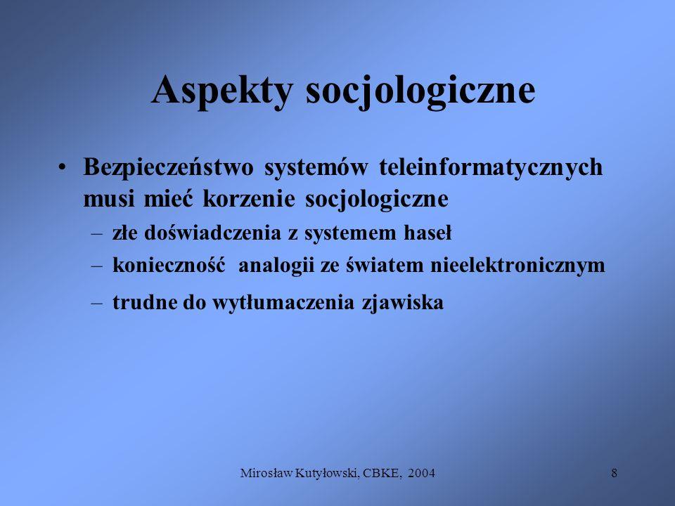 Mirosław Kutyłowski, CBKE, 20049 Aspekty socjologiczne Bezpieczeństwo systemów teleinformatycznych musi mieć korzenie socjologiczne –złe doświadczenia z systemem haseł –konieczność analogii ze światem nieelektronicznym –trudne do wytłumaczenia zjawiska Potoczne rozumienie regulacji