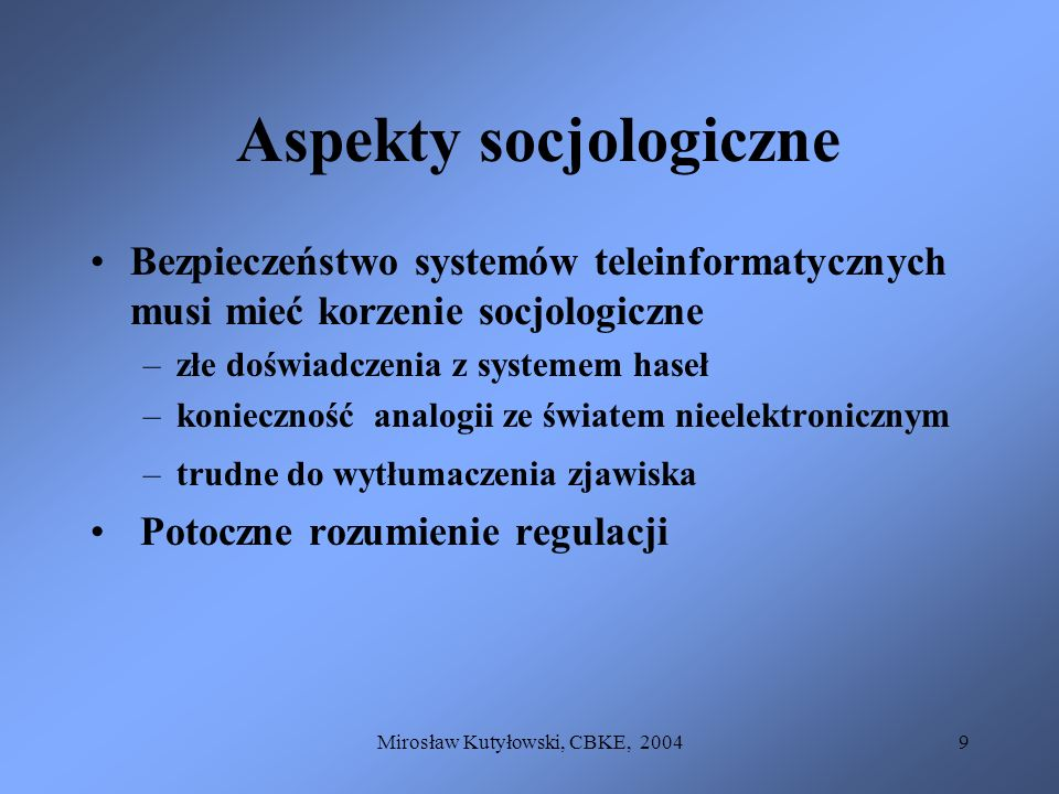 Mirosław Kutyłowski, CBKE, 20049 Aspekty socjologiczne Bezpieczeństwo systemów teleinformatycznych musi mieć korzenie socjologiczne –złe doświadczenia