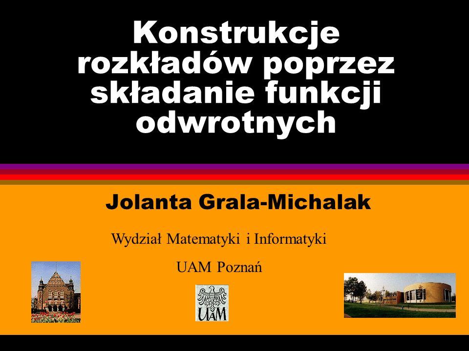 Konstrukcje rozkładów poprzez składanie funkcji odwrotnych Jolanta Grala-Michalak Wydział Matematyki i Informatyki UAM Poznań