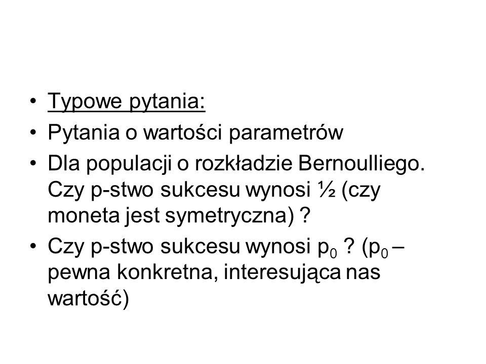 Typowe pytania: Pytania o wartości parametrów Dla populacji o rozkładzie Bernoulliego. Czy p-stwo sukcesu wynosi ½ (czy moneta jest symetryczna) ? Czy
