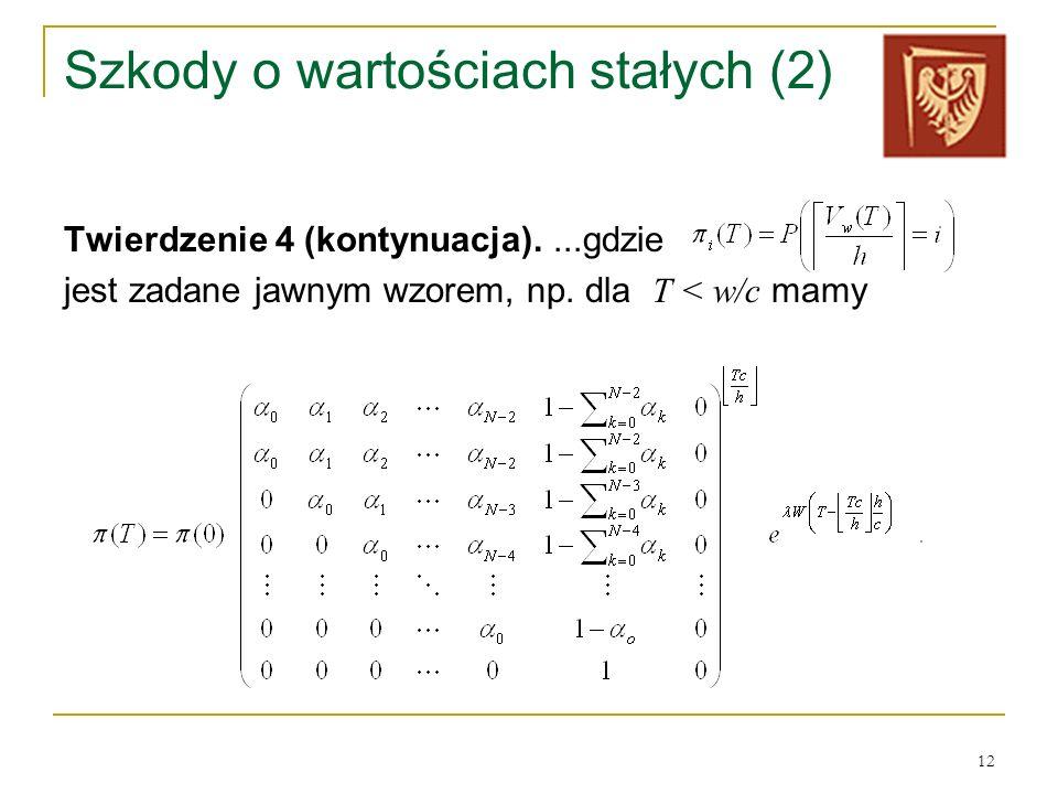 12 Szkody o wartościach stałych (2) Twierdzenie 4 (kontynuacja)....gdzie jest zadane jawnym wzorem, np. dla T < w/c mamy