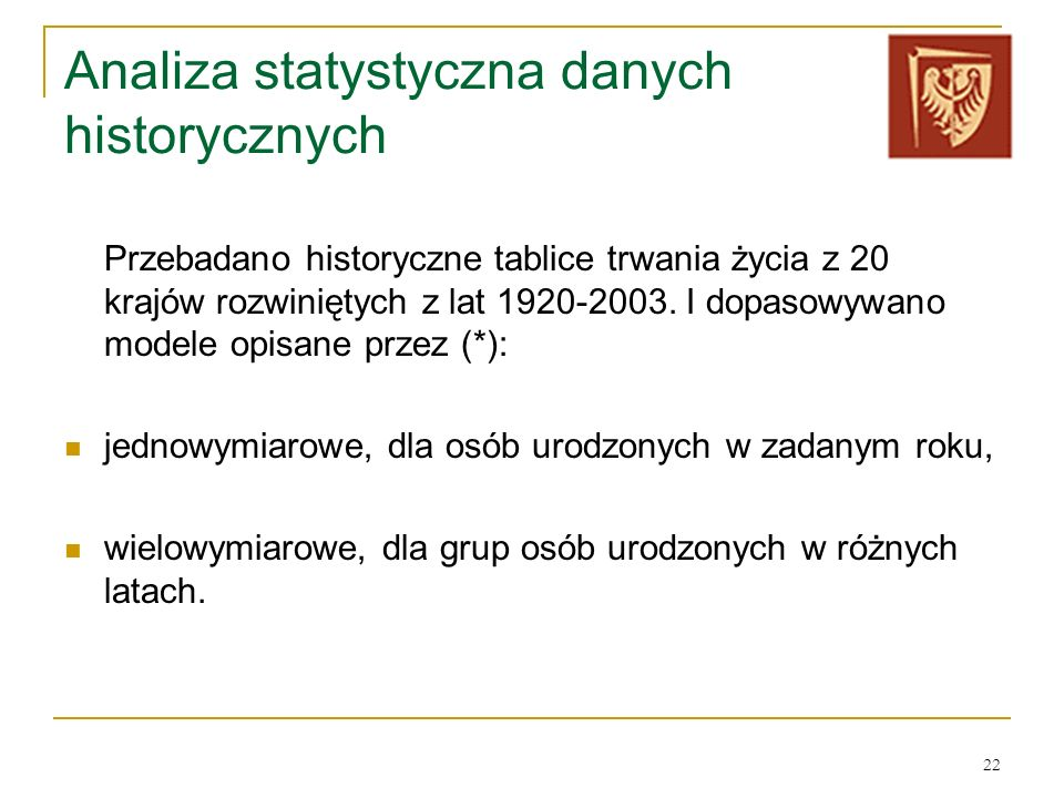 22 Analiza statystyczna danych historycznych Przebadano historyczne tablice trwania życia z 20 krajów rozwiniętych z lat 1920-2003. I dopasowywano mod