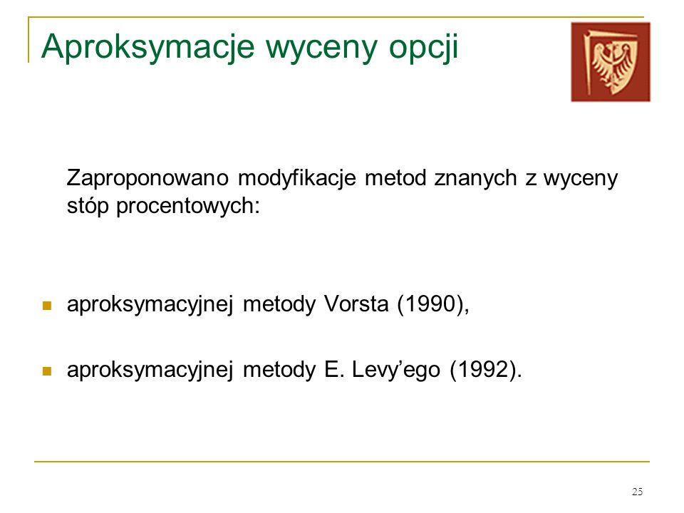 25 Aproksymacje wyceny opcji Zaproponowano modyfikacje metod znanych z wyceny stóp procentowych: aproksymacyjnej metody Vorsta (1990), aproksymacyjnej