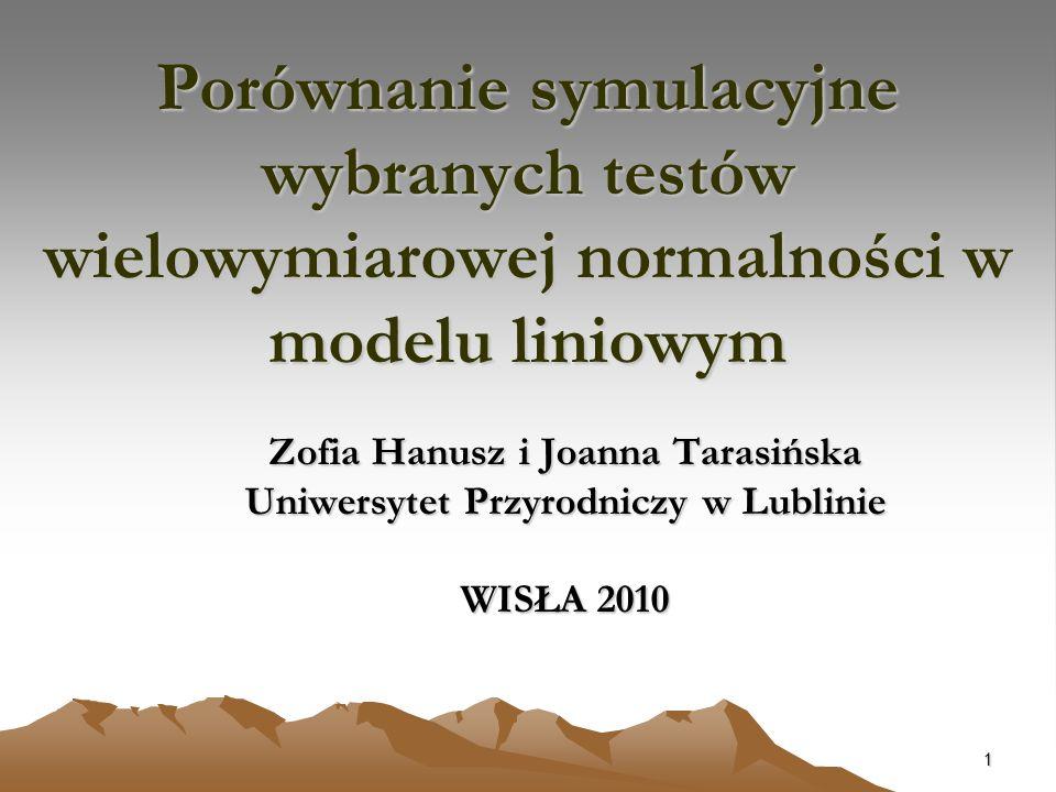 1 Porównanie symulacyjne wybranych testów wielowymiarowej normalności w modelu liniowym Zofia Hanusz i Joanna Tarasińska Uniwersytet Przyrodniczy w Lu