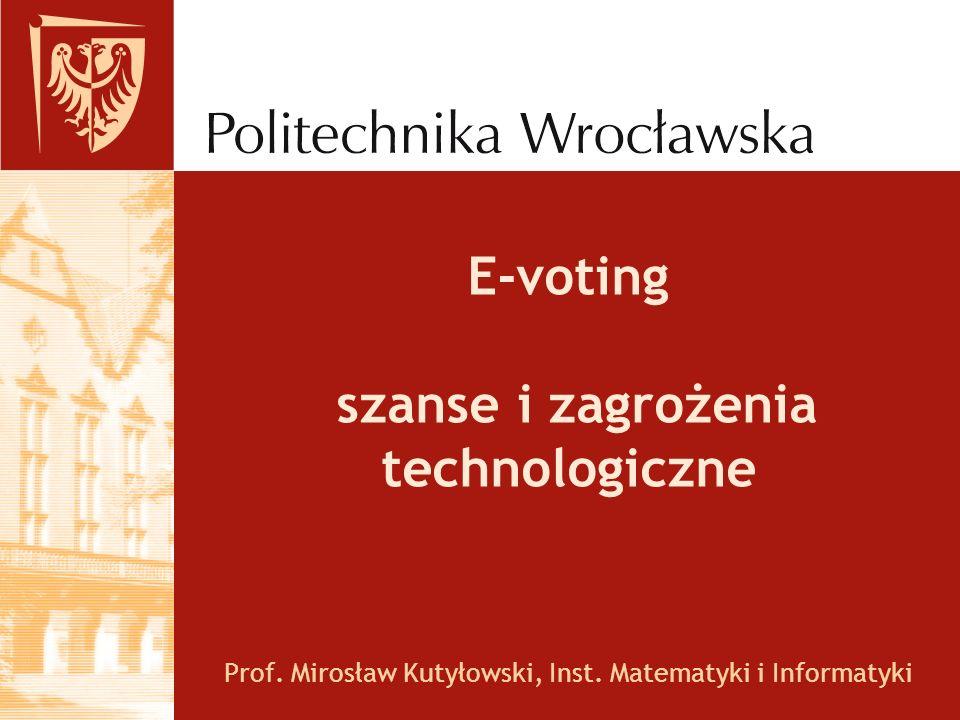 E-voting szanse i zagrożenia technologiczne Prof. Mirosław Kutyłowski, Inst. Matematyki i Informatyki