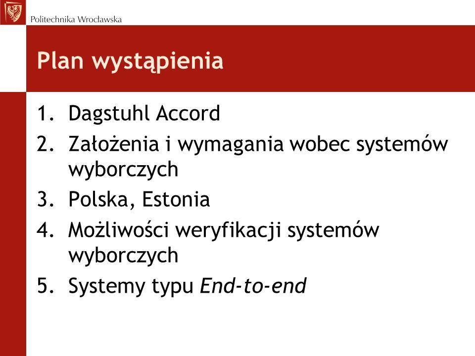 Plan wystąpienia 1.Dagstuhl Accord 2.Założenia i wymagania wobec systemów wyborczych 3.Polska, Estonia 4.Możliwości weryfikacji systemów wyborczych 5.