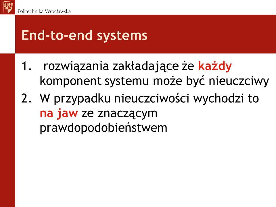 End-to-end systems 1. rozwiązania zakładające że każdy komponent systemu może być nieuczciwy 2.W przypadku nieuczciwości wychodzi to na jaw ze znacząc
