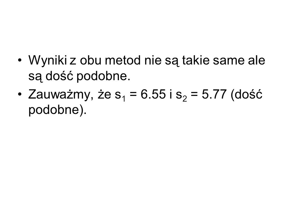 Wyniki z obu metod nie są takie same ale są dość podobne. Zauważmy, że s 1 = 6.55 i s 2 = 5.77 (dość podobne).
