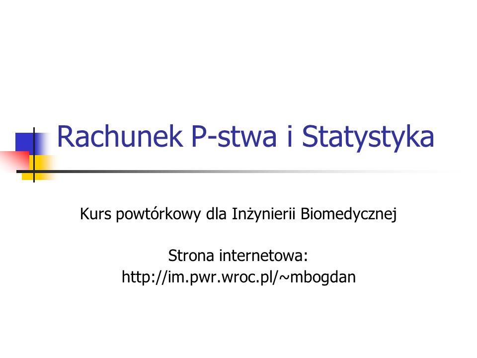 Rachunek P-stwa i Statystyka Kurs powtórkowy dla Inżynierii Biomedycznej Strona internetowa: http://im.pwr.wroc.pl/~mbogdan