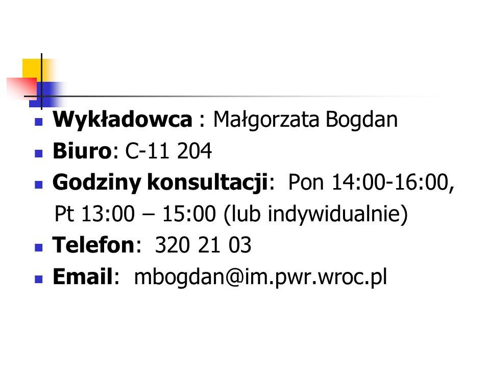 Wykładowca : Małgorzata Bogdan Biuro: C-11 204 Godziny konsultacji: Pon 14:00-16:00, Pt 13:00 – 15:00 (lub indywidualnie) Telefon: 320 21 03 Email: mb