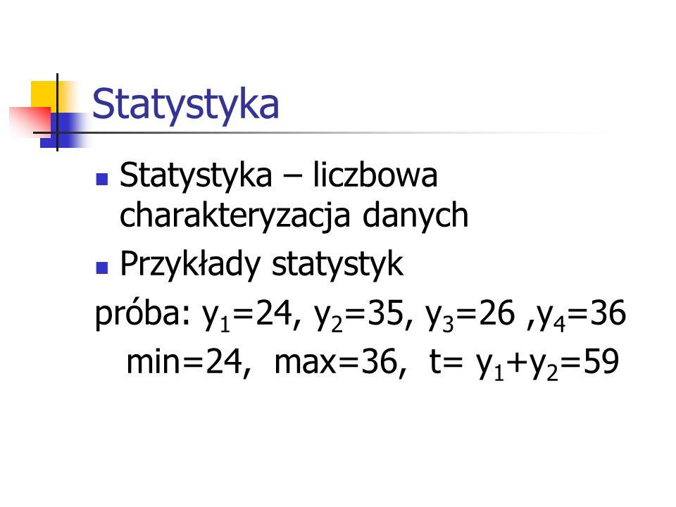 Statystyka Statystyka – liczbowa charakteryzacja danych Przykłady statystyk próba: y 1 =24, y 2 =35, y 3 =26,y 4 =36 min=24, max=36, t= y 1 +y 2 =59
