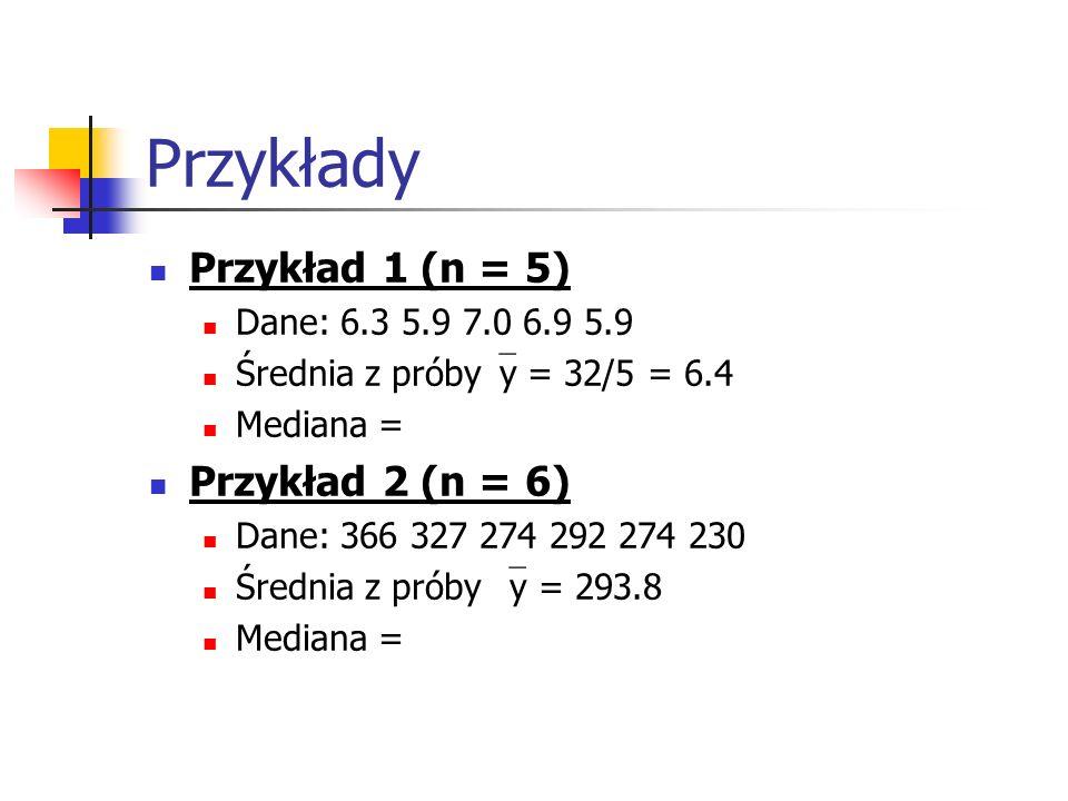 Przykłady Przykład 1 (n = 5) Dane: 6.3 5.9 7.0 6.9 5.9 Średnia z próby y = 32/5 = 6.4 Mediana = Przykład 2 (n = 6) Dane: 366 327 274 292 274 230 Średn
