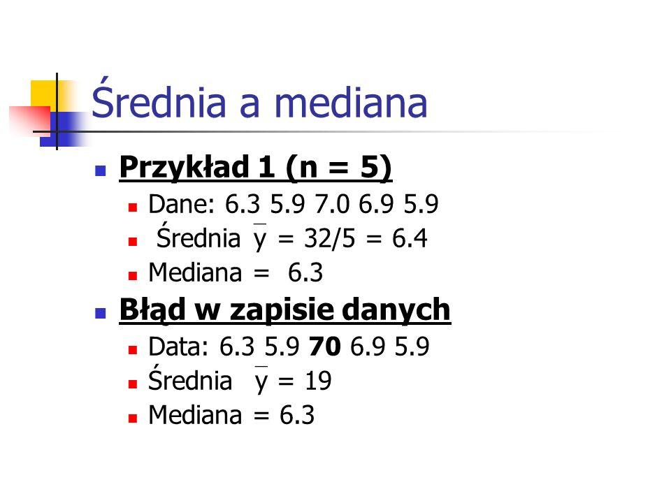 Średnia a mediana Przykład 1 (n = 5) Dane: 6.3 5.9 7.0 6.9 5.9 Średnia y = 32/5 = 6.4 Mediana = 6.3 Błąd w zapisie danych Data: 6.3 5.9 70 6.9 5.9 Śre