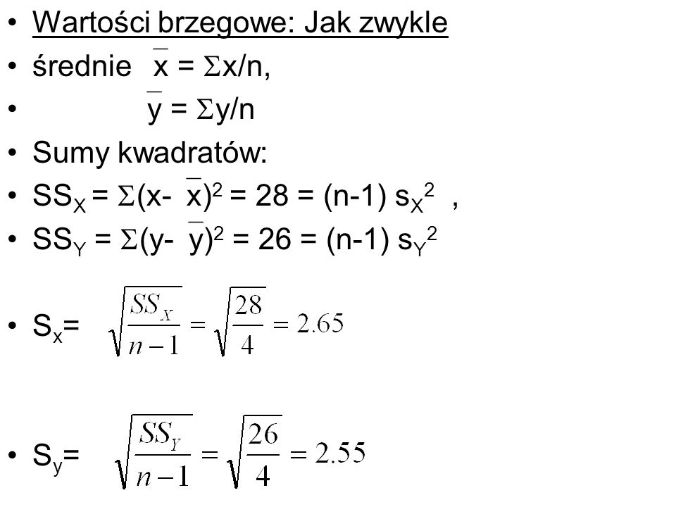Wartości brzegowe: Jak zwykle średnie x = x/n, y = y/n Sumy kwadratów: SS X = (x- x) 2 = 28 = (n-1) s X 2, SS Y = (y- y) 2 = 26 = (n-1) s Y 2 S x = S