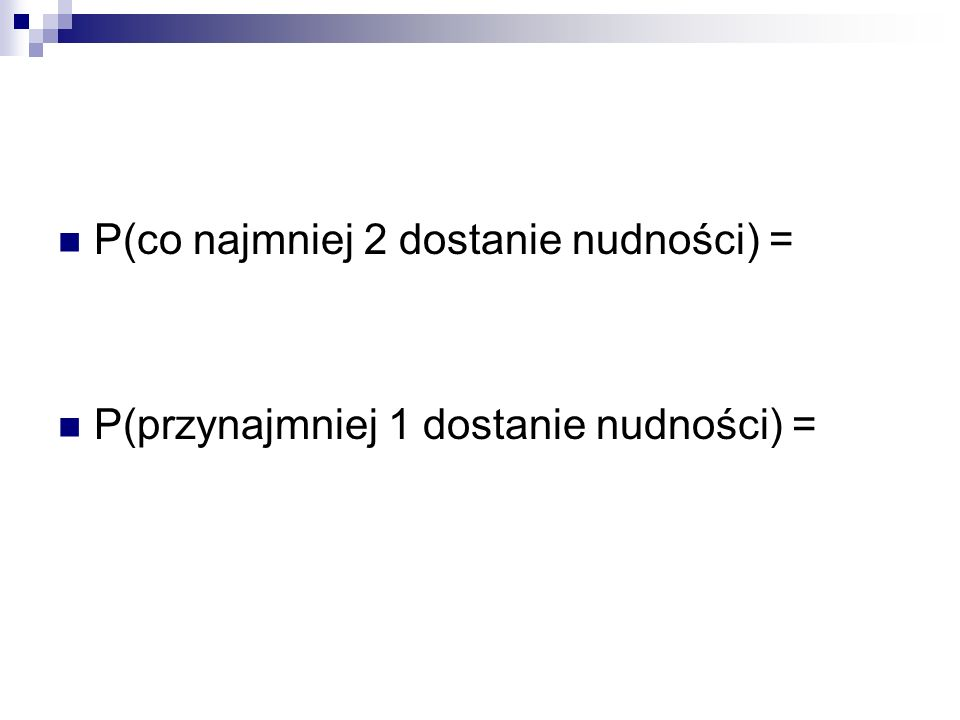 P(co najmniej 2 dostanie nudności) = P(przynajmniej 1 dostanie nudności) =