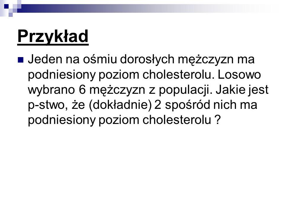 Przykład Jeden na ośmiu dorosłych mężczyzn ma podniesiony poziom cholesterolu. Losowo wybrano 6 mężczyzn z populacji. Jakie jest p-stwo, że (dokładnie